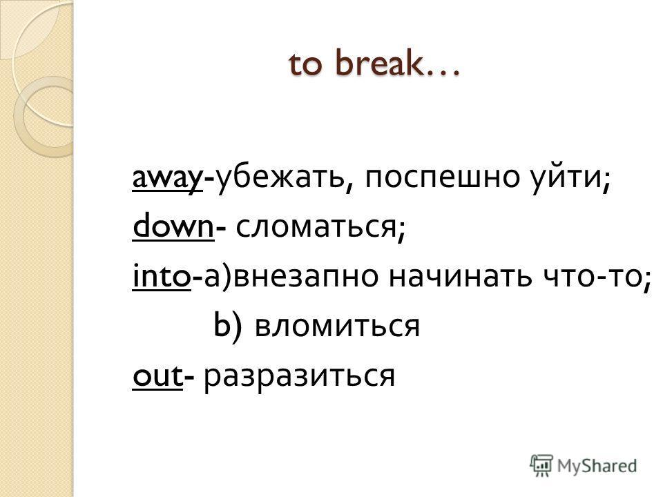 to break… away- убежать, поспешно уйти ; down- сломаться ; into- а ) внезапно начинать что - то ; b) вломиться out- разразиться