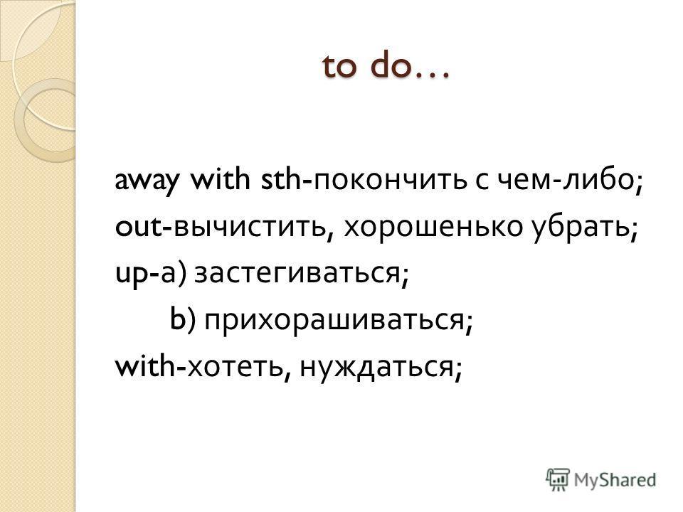 to do… away with sth- покончить с чем - либо ; out- вычистить, хорошенько убрать ; up- а ) застегиваться ; b) прихорашиваться ; with- хотеть, нуждаться ;