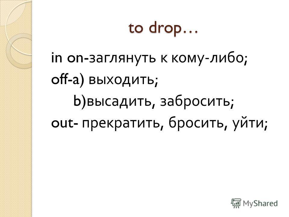 to drop… in on- заглянуть к кому - либо ; off-a) выходить ; b) высадить, забросить ; out- прекратить, бросить, уйти ;