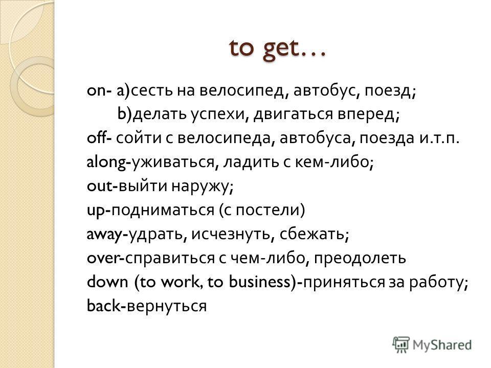 to get… on- a) сесть на велосипед, автобус, поезд ; b) делать успехи, двигаться вперед ; off- сойти с велосипеда, автобуса, поезда и. т. п. along- уживаться, ладить с кем - либо ; out- выйти наружу ; up- подниматься ( с постели ) away- удрать, исчезн