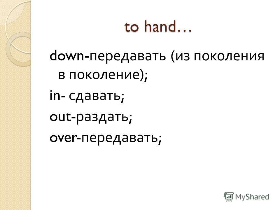to hand… down- передавать ( из поколения в поколение ); in- сдавать ; out- раздать ; over- передавать ;