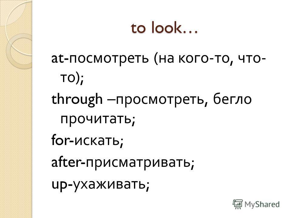 to look… at- посмотреть ( на кого - то, что - то ); through – просмотреть, бегло прочитать ; for- искать ; after- присматривать ; up- ухаживать ;