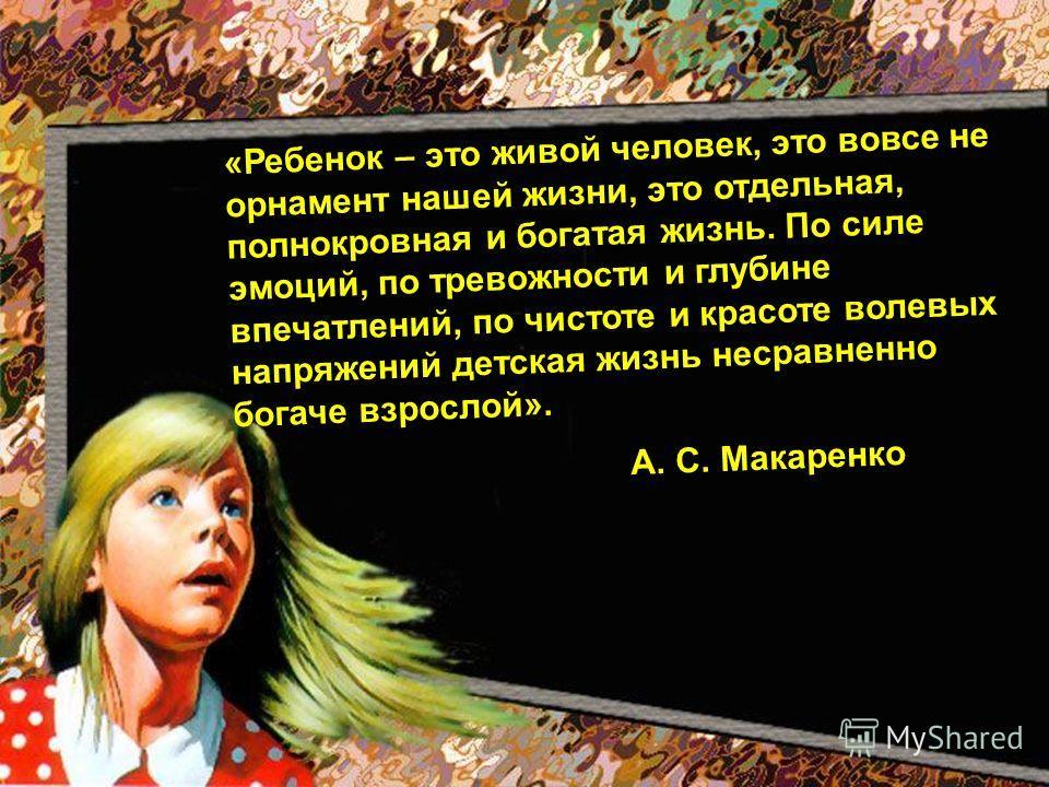 «Ребенок – это живой человек, это вовсе не орнамент нашей жизни, это отдельная, полнокровная и богатая жизнь. По силе эмоций, по тревожности и глубине впечатлений, по чистоте и красоте волевых напряжений детская жизнь несравненно богаче взрослой». А.