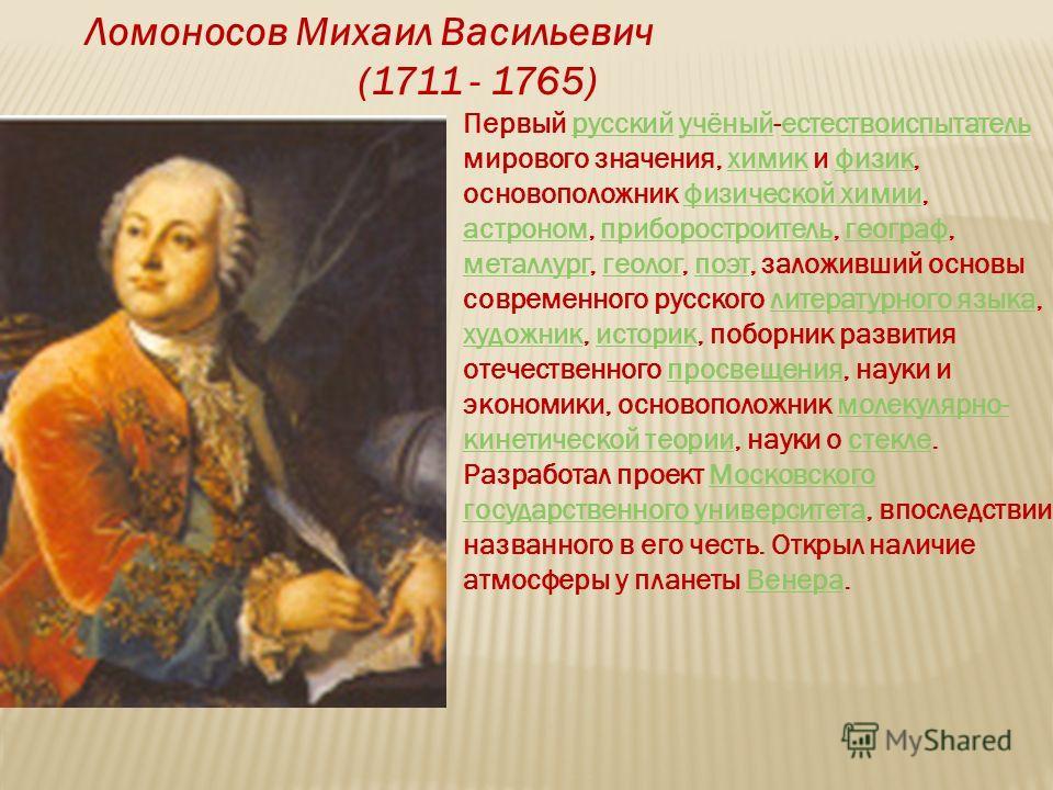 Ломоносов Михаил Васильевич (1711 - 1765) Первый русский учёный-естествоиспытатель мирового значения, химик и физик, основоположник физической химии, астроном, приборостроитель, географ, металлург, геолог, поэт, заложивший основы современного русског