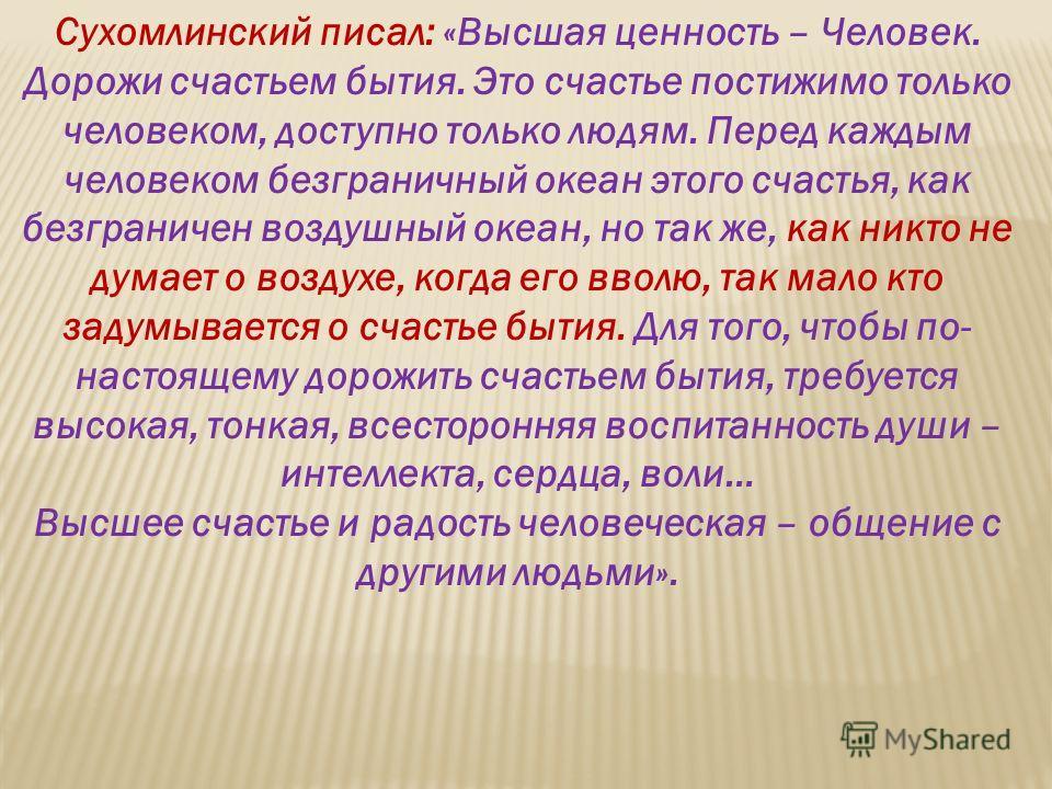 Сухомлинский писал: «Высшая ценность – Человек. Дорожи счастьем бытия. Это счастье постижимо только человеком, доступно только людям. Перед каждым человеком безграничный океан этого счастья, как безграничен воздушный океан, но так же, как никто не ду