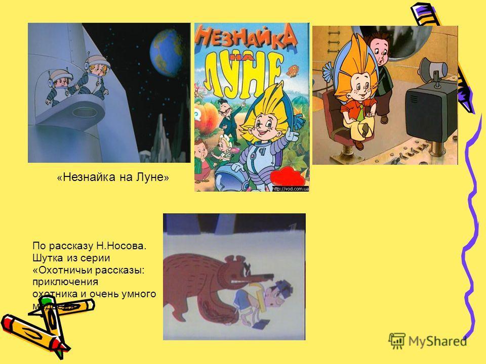По рассказу Н.Носова. Шутка из серии «Охотничьи рассказы: приключения охотника и очень умного медведя» « Незнайка на Луне »