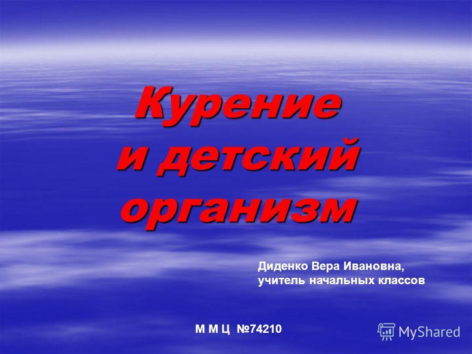 Курение и детский организм Диденко Вера Ивановна, учитель начальных классов М М Ц 74210