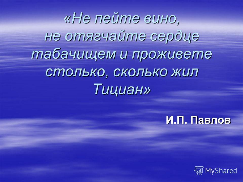 «Не пейте вино, не отягчайте сердце табачищем и проживете столько, сколько жил Тициан» И.П. Павлов