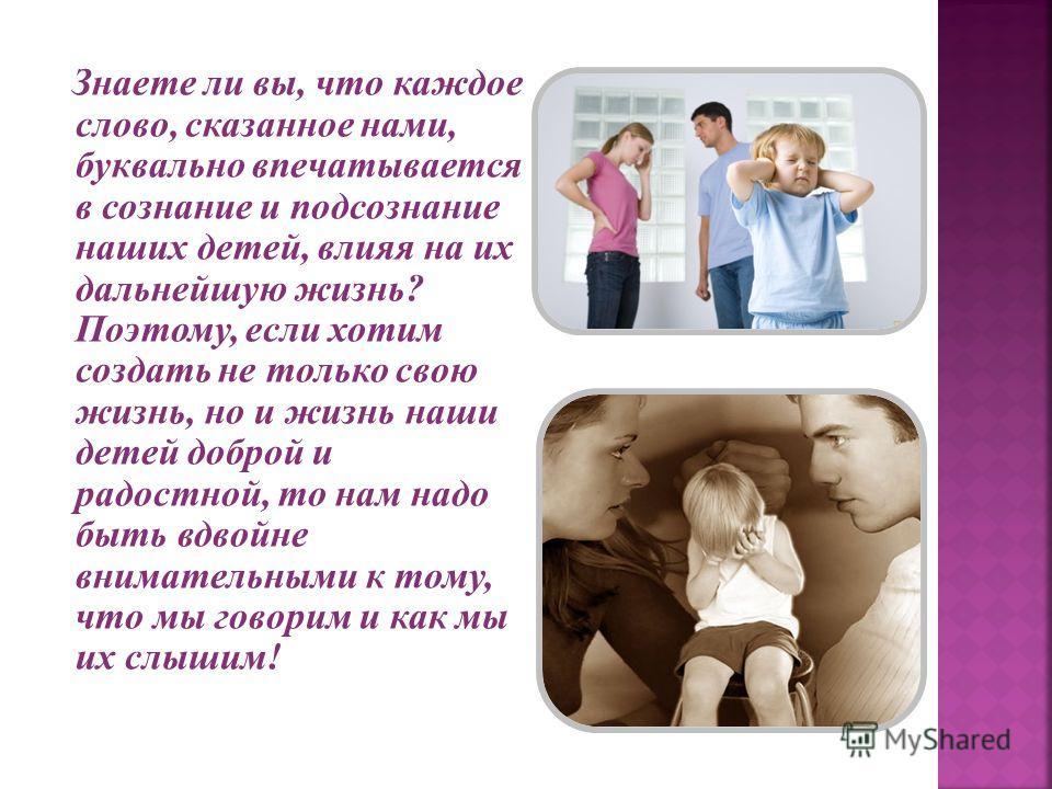 Знаете ли вы, что каждое слово, сказанное нами, буквально впечатывается в сознание и подсознание наших детей, влияя на их дальнейшую жизнь? Поэтому, если хотим создать не только свою жизнь, но и жизнь наши детей доброй и радостной, то нам надо быть в