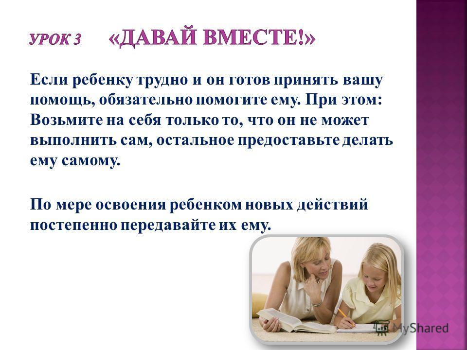 Если ребенку трудно и он готов принять вашу помощь, обязательно помогите ему. При этом: Возьмите на себя только то, что он не может выполнить сам, остальное предоставьте делать ему самому. По мере освоения ребенком новых действий постепенно передавай