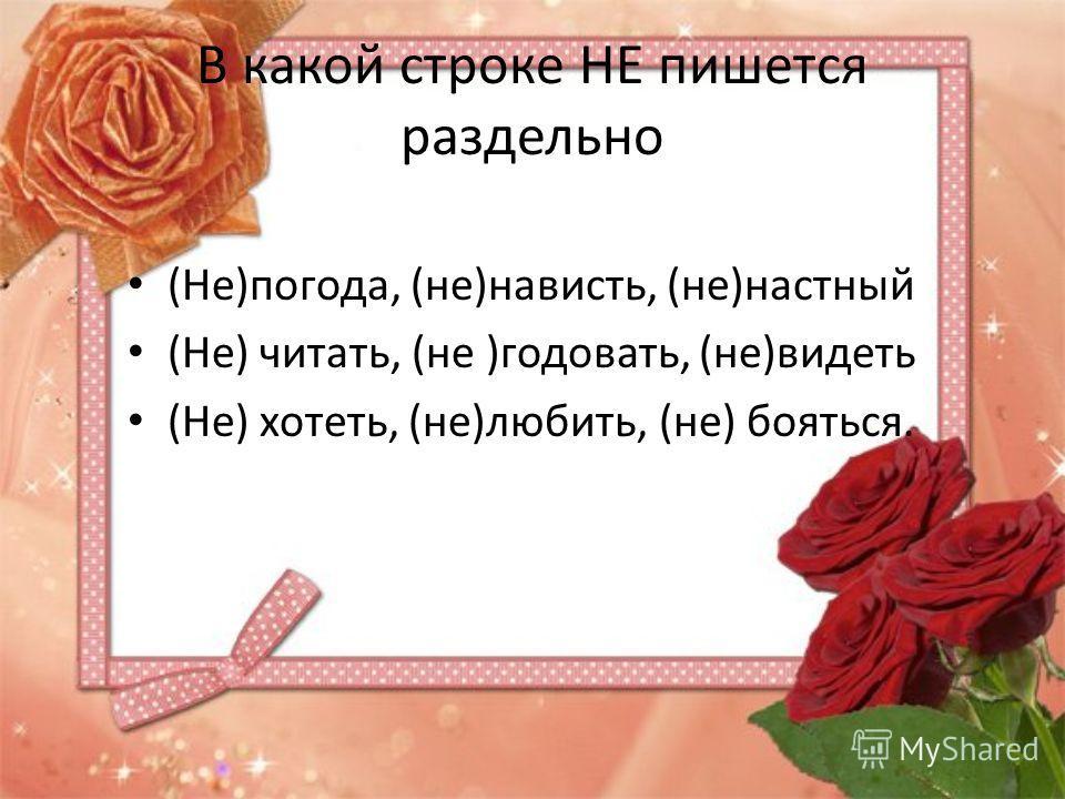 В какой строке НЕ пишется раздельно (Не)погода, (не)нависть, (не)настный (Не) читать, (не )годовать, (не)видеть (Не) хотеть, (не)любить, (не) бояться.