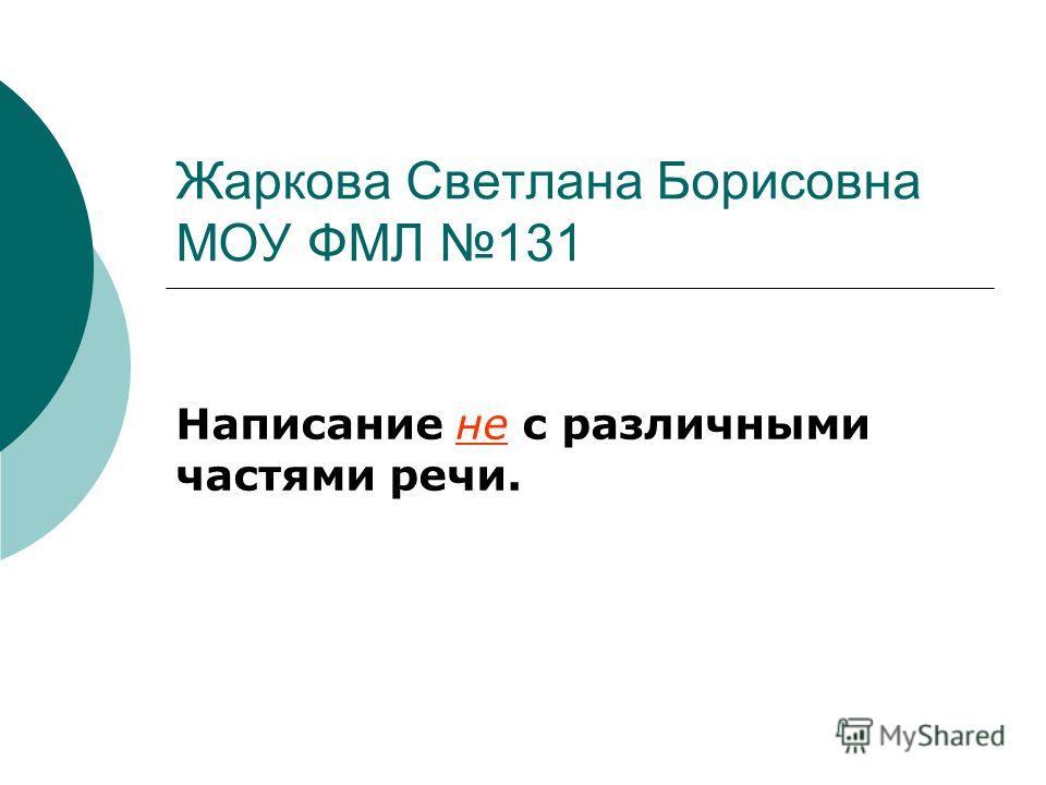 Жаркова Светлана Борисовна МОУ ФМЛ 131 Написание не с различными частями речи.