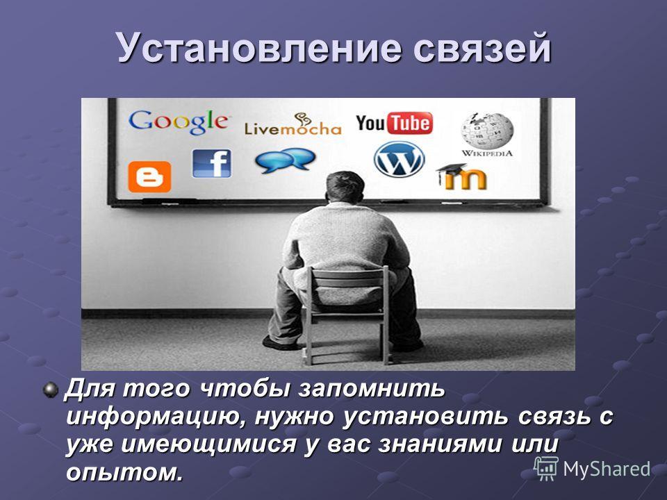 Установление связей Для того чтобы запомнить информацию, нужно установить связь с уже имеющимися у вас знаниями или опытом.