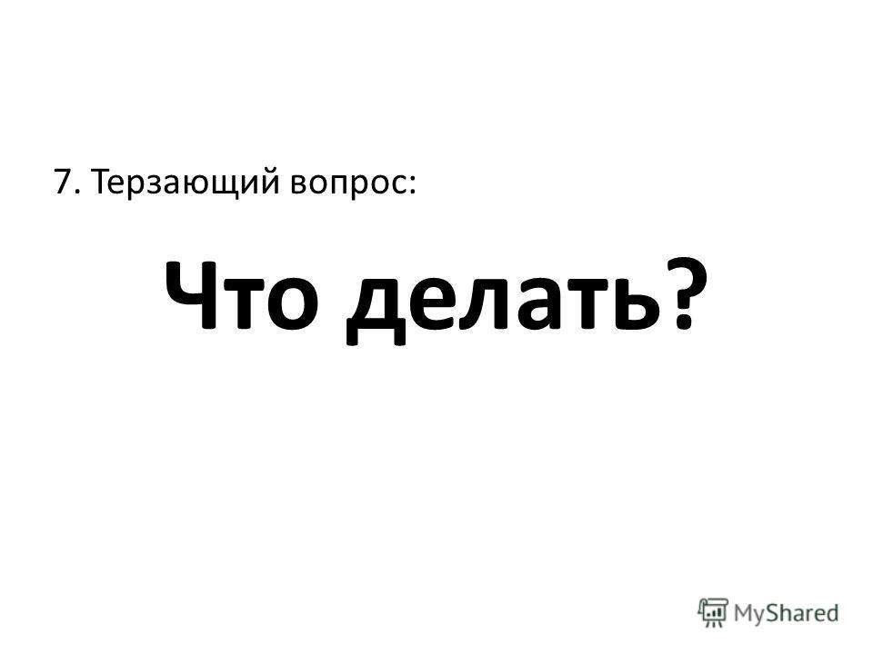 7. Терзающий вопрос: Что делать?