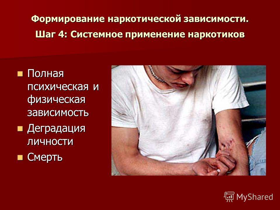 Формирование наркотической зависимости. Шаг 4: Системное применение наркотиков Полная психическая и физическая зависимость Полная психическая и физическая зависимость Деградация личности Деградация личности Смерть Смерть