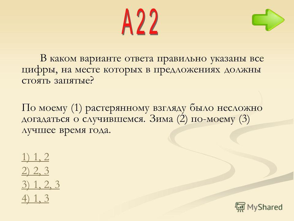 В каком варианте ответа правильно указаны все цифры, на месте которых в предложениях должны стоять запятые? По моему (1) растерянному взгляду было несложно догадаться о случившемся. Зима (2) по-моему (3) лучшее время года. 1) 1, 2 2) 2, 3 3) 1, 2, 3