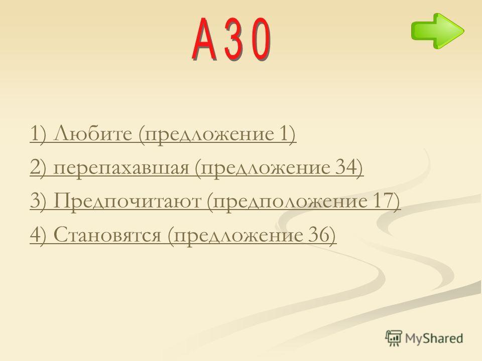 1) Любите (предложение 1) 2) перепахавшая (предложение 34) 3) Предпочитают (предположение 17) 4) Становятся (предложение 36)