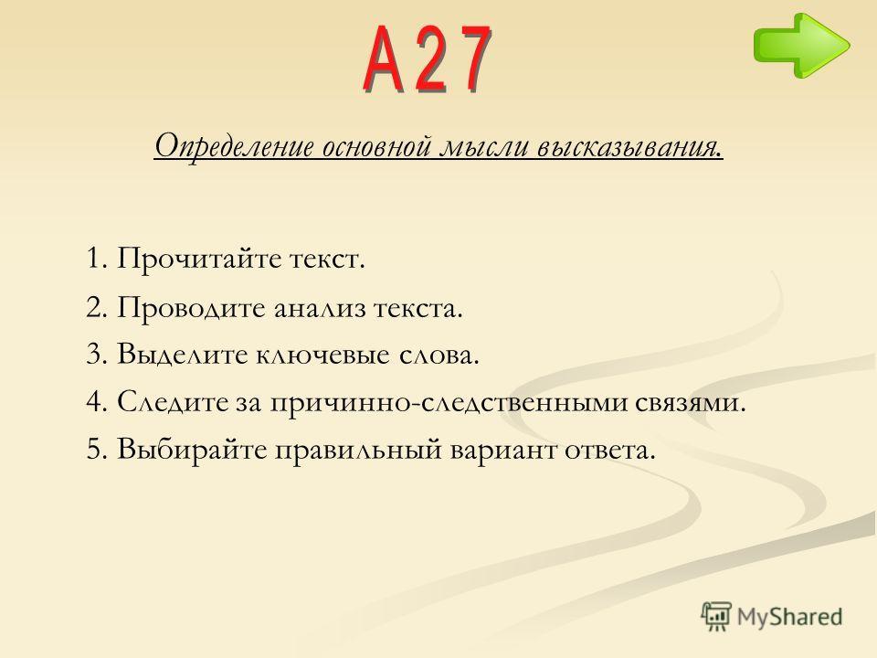 Определение основной мысли высказывания. 1. Прочитайте текст. 2. Проводите анализ текста. 3. Выделите ключевые слова. 4. Следите за причинно-следственными связями. 5. Выбирайте правильный вариант ответа.