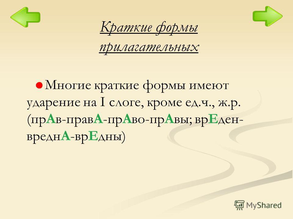 Краткие формы прилагательных Многие краткие формы имеют ударение на I слоге, кроме ед.ч., ж.р. (прАв-правА-прАво-прАвы; врЕден- вреднА-врЕдны)