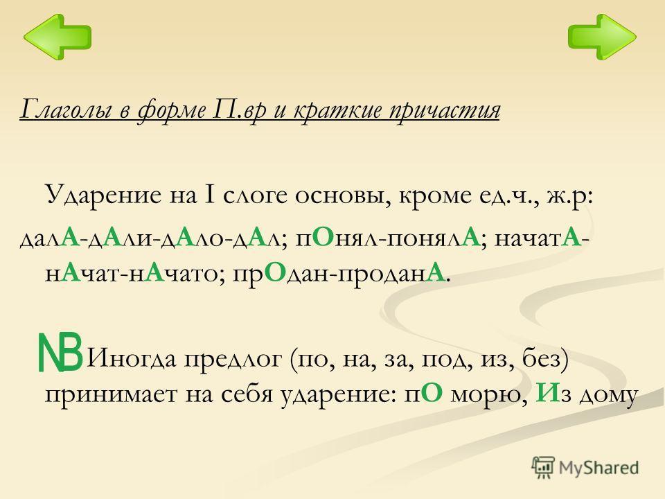 Глаголы в форме П.вр и краткие причастия Ударение на I слоге основы, кроме ед.ч., ж.р: далА-дАли-дАло-дАл; пОнял-понялА; начатА- нАчат-нАчато; прОдан-проданА. Иногда предлог (по, на, за, под, из, без) принимает на себя ударение: пО морю, Из дому
