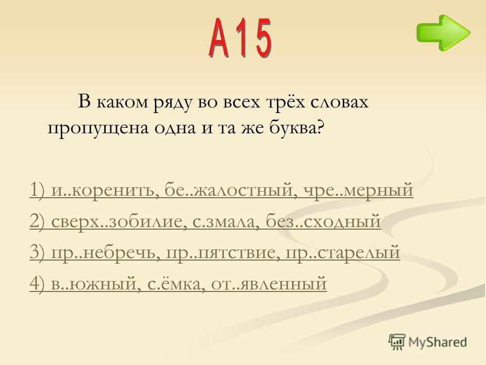 В каком ряду во всех трёх словах пропущена одна и та же буква? 1) и..коренить, бе..жалостный, чре..мерный 2) сверх..зобилие, с.змала, без..сходный 3) пр..небречь, пр..пятствие, пр..старелый 4) в..южный, с.ёмка, от..явленный