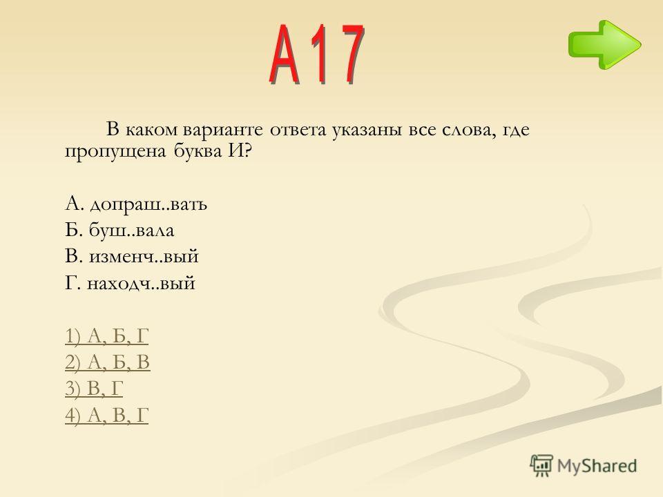 В каком варианте ответа указаны все слова, где пропущена буква И? A. допраш..вать Б. буш..вала B. изменч..вый Г. находч..вый 1) А, Б, Г 2) А, Б, В 3) В, Г 4) А, В, Г
