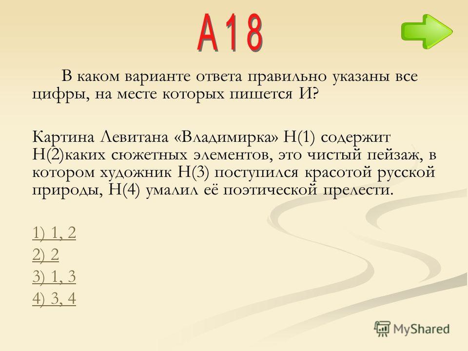 В каком варианте ответа правильно указаны все цифры, на месте которых пишется И? Картина Левитана «Владимирка» Н(1) содержит Н(2)каких сюжетных элементов, это чистый пейзаж, в котором художник Н(3) поступился красотой русской природы, Н(4) умалил её