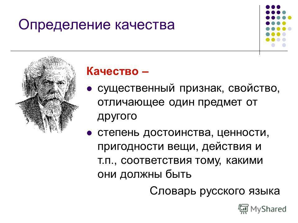 Определение качества Качество – существенный признак, свойство, отличающее один предмет от другого степень достоинства, ценности, пригодности вещи, действия и т.п., соответствия тому, какими они должны быть Словарь русского языка