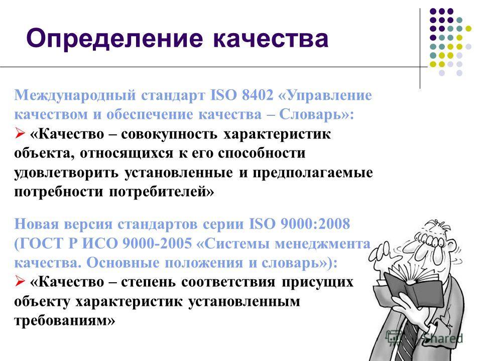 Определение качества Международный стандарт ISO 8402 «Управление качеством и обеспечение качества – Словарь»: «Качество – совокупность характеристик объекта, относящихся к его способности удовлетворить установленные и предполагаемые потребности потре