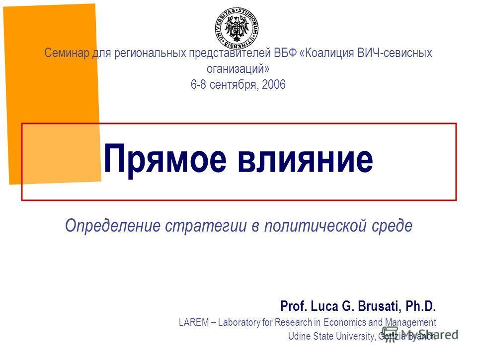Прямое влияние Определение стратегии в политической среде Prof. Luca G. Brusati, Ph.D. LAREM – Laboratory for Research in Economics and Management Udine State University, Gorizia Branch Семинар для региональных представителей ВБФ «Коалиция ВИЧ-севисн