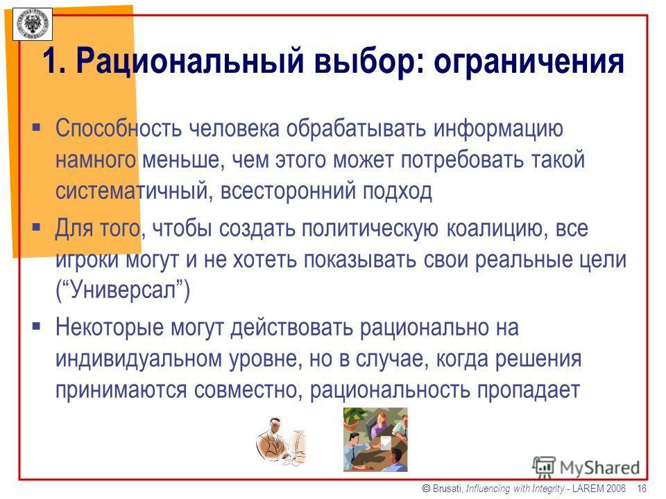 Brusati, Influencing with Integrity - LAREM 2006 16 Способность человека обрабатывать информацию намного меньше, чем этого может потребовать такой систематичный, всесторонний подход Для того, чтобы создать политическую коалицию, все игроки могут и не