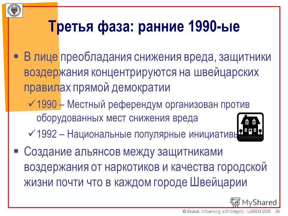 Brusati, Influencing with Integrity - LAREM 2006 39 Третья фаза: ранние 1990-ые В лице преобладания снижения вреда, защитники воздержания концентрируются на швейцарских правилах прямой демократии 1990 – Местный референдум организован против оборудова