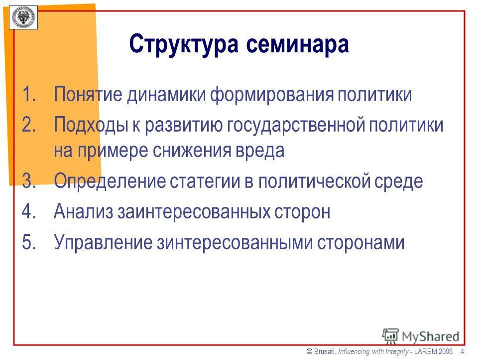 Brusati, Influencing with Integrity - LAREM 2006 4 Структура семинара 1.Понятие динамики формирования политики 2.Подходы к развитию государственной политики на примере снижения вреда 3.Определение статегии в политической среде 4.Анализ заинтересованн