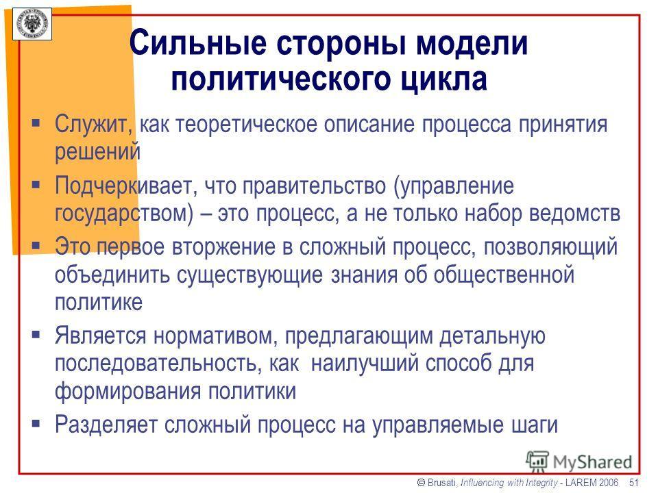 Brusati, Influencing with Integrity - LAREM 2006 51 Сильные стороны модели политического цикла Служит, как теоретическое описание процесса принятия решений Подчеркивает, что правительство (управление государством) – это процесс, а не только набор вед