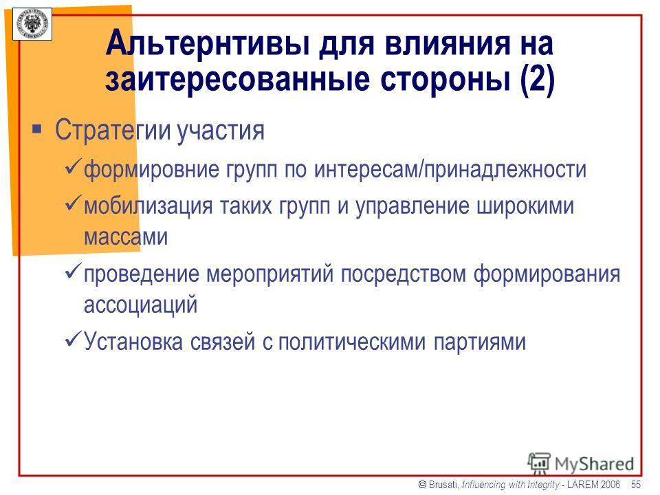 Brusati, Influencing with Integrity - LAREM 2006 55 Альтернтивы для влияния на заитересованные стороны (2) Стратегии участия формировние групп по интересам/принадлежности мобилизация таких групп и управление широкими массами проведение мероприятий по