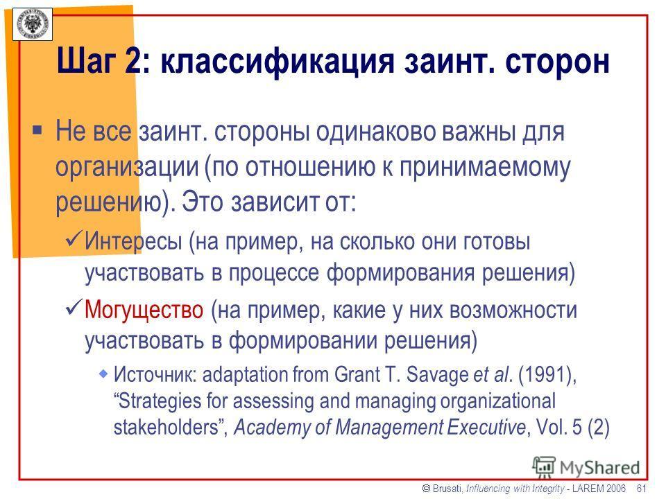 Brusati, Influencing with Integrity - LAREM 2006 61 Шаг 2: классификация заинт. сторон Не все заинт. стороны одинаково важны для организации (по отношению к принимаемому решению). Это зависит от: Интересы (на пример, на сколько они готовы участвовать