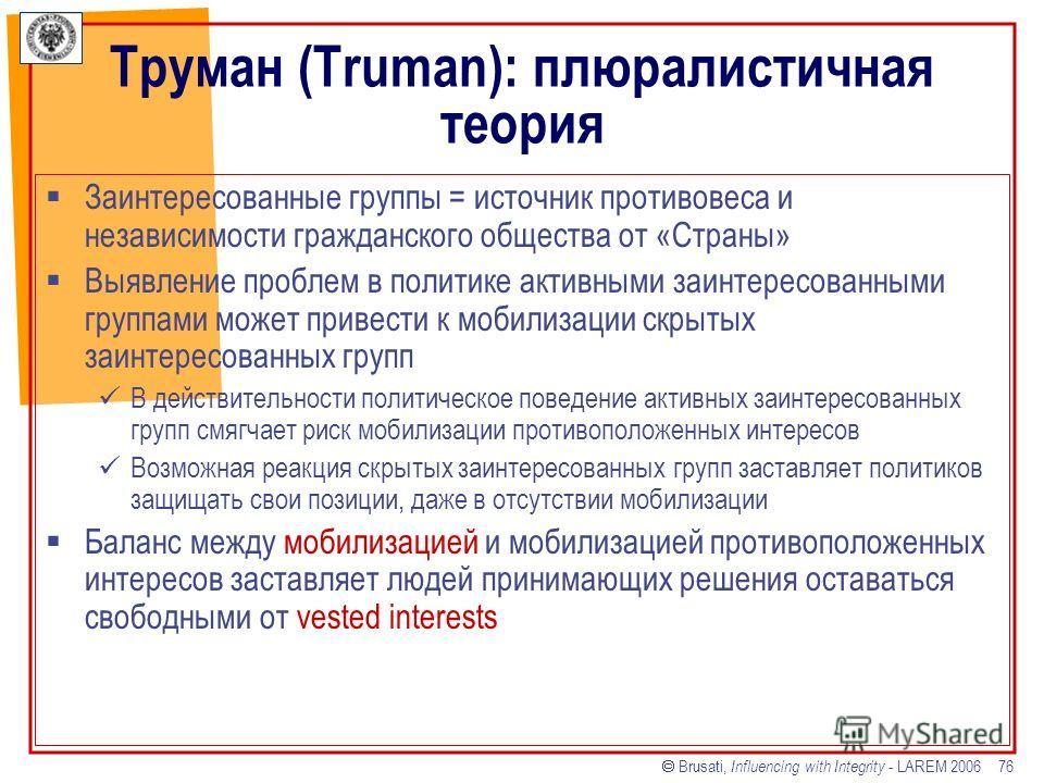 Brusati, Influencing with Integrity - LAREM 2006 76 Труман (Truman): плюралистичная теория Заинтересованные группы = источник противовеса и независимости гражданского общества от «Страны» Выявление проблем в политике активными заинтересованными групп