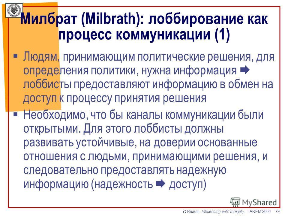 Brusati, Influencing with Integrity - LAREM 2006 79 Милбрат (Milbrath): лоббирование как процесс коммуникации (1) Людям, принимающим политические решения, для определения политики, нужна информация лоббисты предоставляют информацию в обмен на доступ