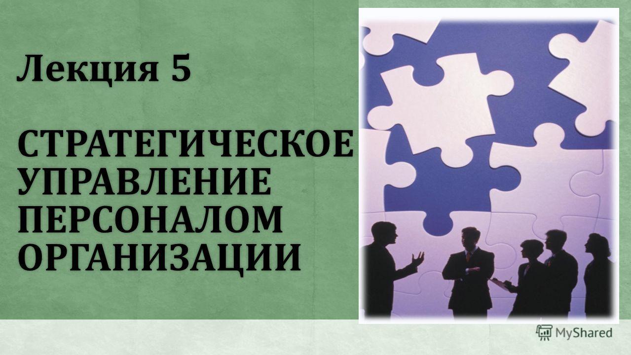Лекция 5 СТРАТЕГИЧЕСКОЕ УПРАВЛЕНИЕ ПЕРСОНАЛОМ ОРГАНИЗАЦИИ