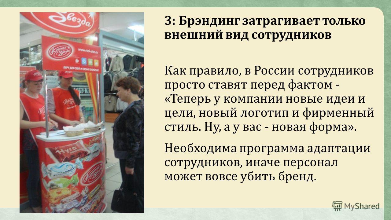 3: Брэндинг затрагивает только внешний вид сотрудников Как правило, в России сотрудников просто ставят перед фактом - «Теперь у компании новые идеи и цели, новый логотип и фирменный стиль. Ну, а у вас - новая форма». Необходима программа адаптации со
