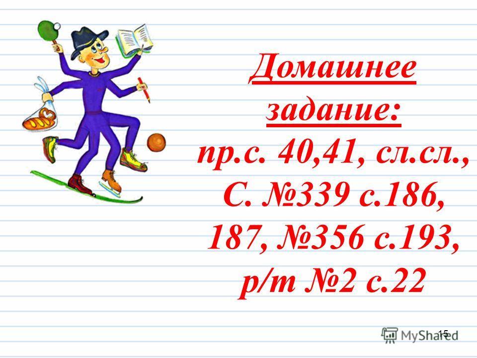 Домашнее задание: пр.с. 40,41, сл.сл., С. 339 с.186, 187, 356 с.193, р/т 2 с.22 15