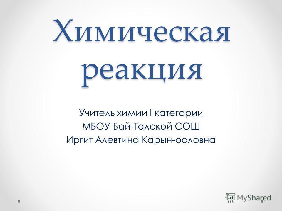Химическая реакция Учитель химии I категории МБОУ Бай-Талской СОШ Иргит Алевтина Карын-ооловна