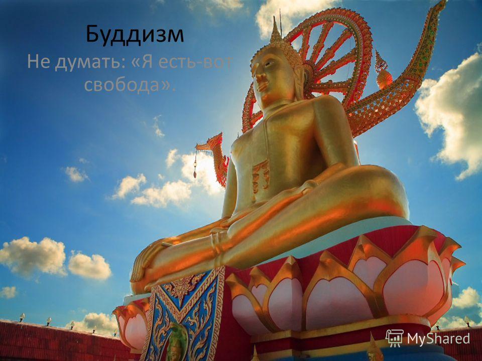 Буддизм Не думать: «Я есть-вот свобода».