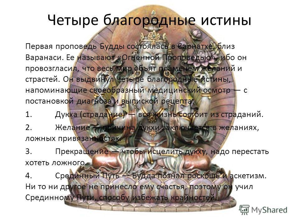 Четыре благородные истины Первая проповедь Будды состоялась в Сарнатхе, близ Варанаси. Ее называют «Огненной Проповедью», ибо он провозгласил, что весь мир объят пламенем желаний и страстей. Он выдвинул Четыре благородные истины, напоминающие своеобр