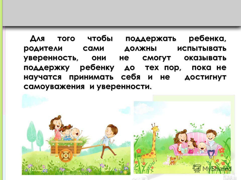 Для того чтобы поддержать ребенка, родители сами должны испытывать уверенность, они не смогут оказывать поддержку ребенку до тех пор, пока не научатся принимать себя и не достигнут самоуважения и уверенности.
