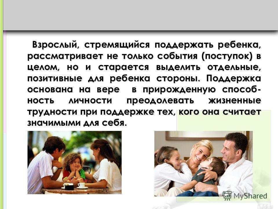 Взрослый, стремящийся поддержать ребенка, рассматривает не только события (поступок) в целом, но и старается выделить отдельные, позитивные для ребенка стороны. Поддержка основана на вере в прирожденную способ- ность личности преодолевать жизненные т