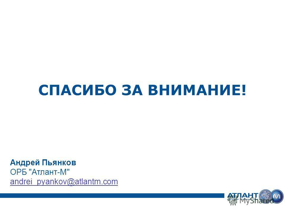 СПАСИБО ЗА ВНИМАНИЕ! Андрей Пьянков ОРБ Атлант-М andrei_pyankov@atlantm.com