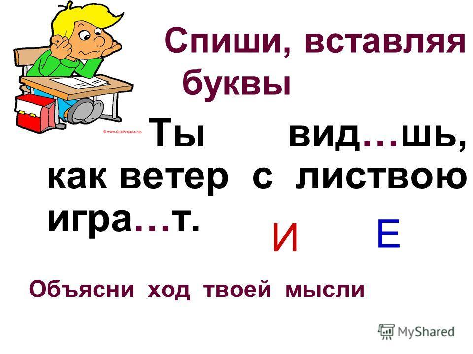Спиши, вставляя буквы Ты вид…шь, как ветер с листвою игра…т. Объясни ход твоей мысли И Е