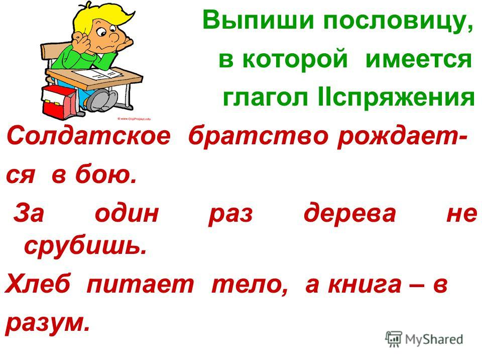 Выпиши пословицу, в которой имеется глагол IIспряжения Солдатское братство рождает- ся в бою. За один раз дерева не срубишь. Хлеб питает тело, а книга – в разум.