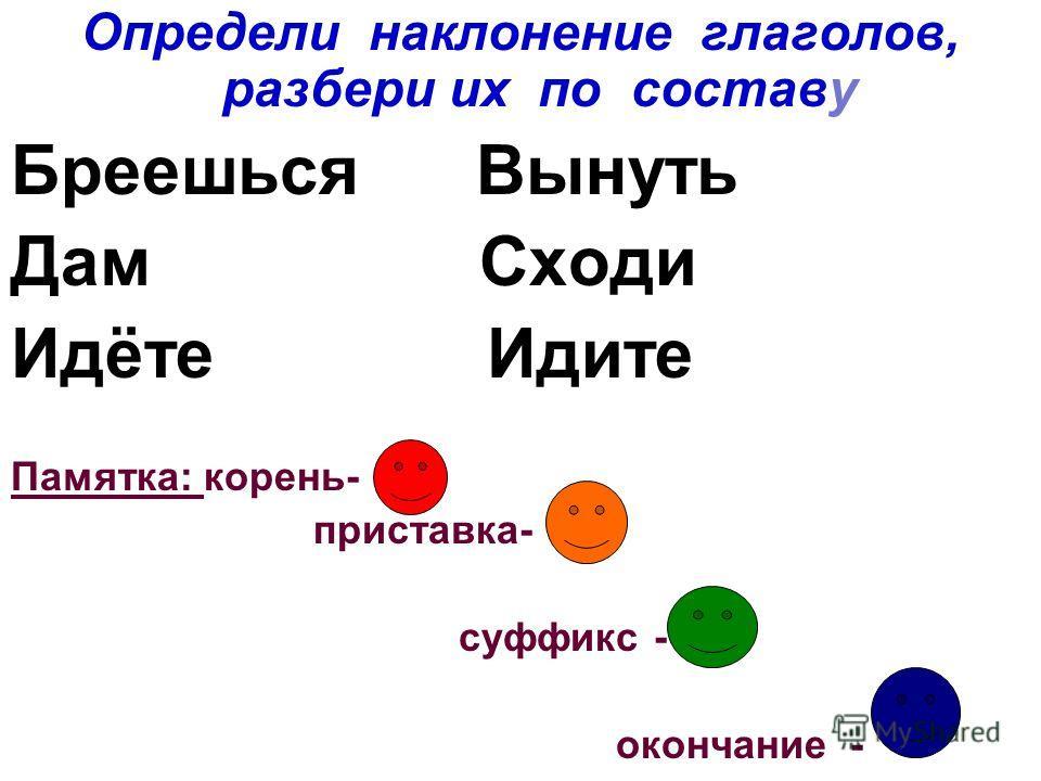 Определи наклонение глаголов, разбери их по составу Бреешься Вынуть Дам Сходи Идёте Идите Памятка: корень- приставка- суффикс - окончание -
